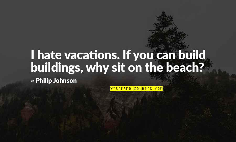 Lava Lamp Quotes By Philip Johnson: I hate vacations. If you can build buildings,
