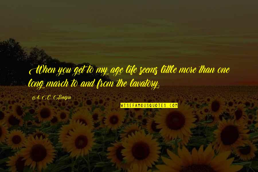 Lavatory Quotes By A. C. Benson: When you get to my age life seems
