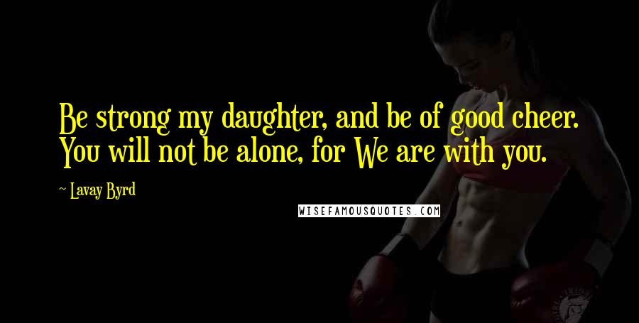 Lavay Byrd quotes: Be strong my daughter, and be of good cheer. You will not be alone, for We are with you.