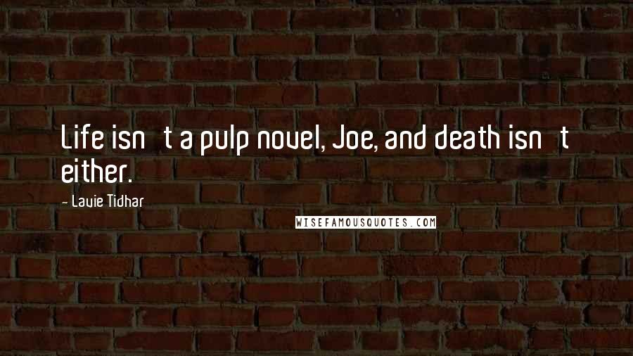 Lavie Tidhar quotes: Life isn't a pulp novel, Joe, and death isn't either.