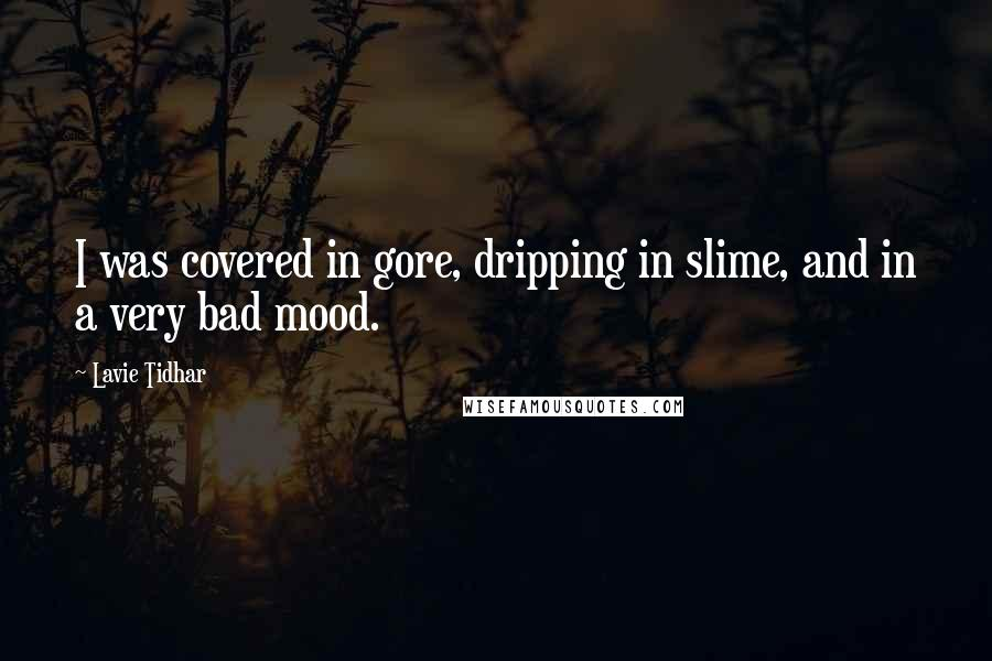 Lavie Tidhar quotes: I was covered in gore, dripping in slime, and in a very bad mood.