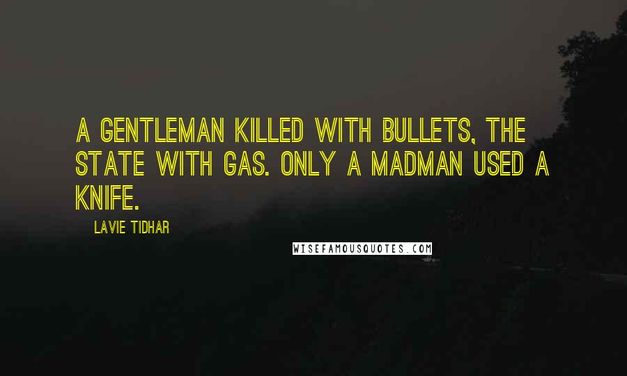 Lavie Tidhar quotes: A gentleman killed with bullets, the state with gas. Only a madman used a knife.