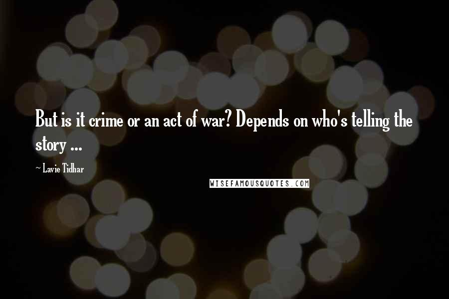 Lavie Tidhar quotes: But is it crime or an act of war? Depends on who's telling the story ...