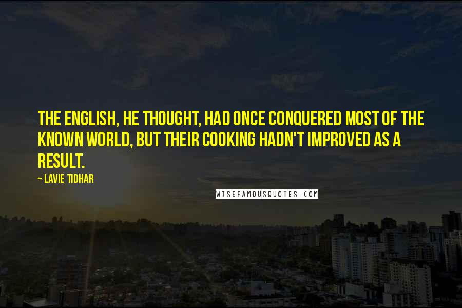 Lavie Tidhar quotes: The English, he thought, had once conquered most of the known world, but their cooking hadn't improved as a result.