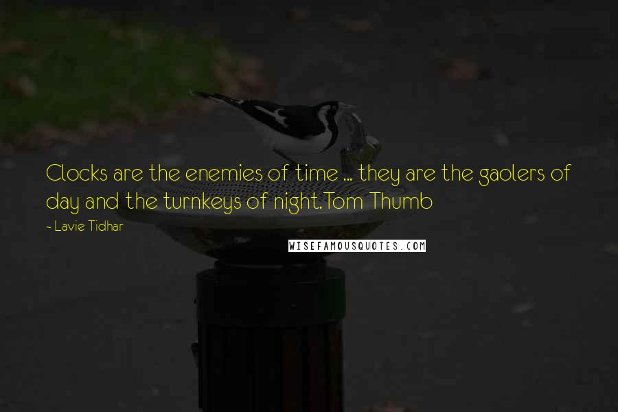 Lavie Tidhar quotes: Clocks are the enemies of time ... they are the gaolers of day and the turnkeys of night.Tom Thumb