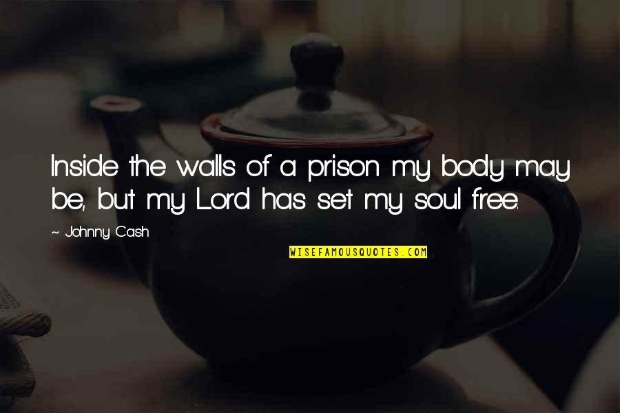 Law Lord Quotes By Johnny Cash: Inside the walls of a prison my body