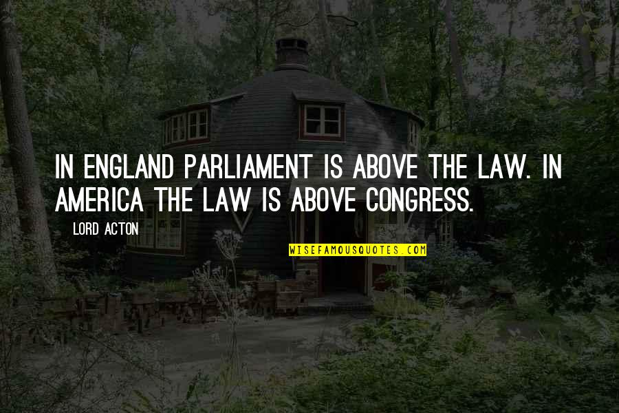 Law Lord Quotes By Lord Acton: In England Parliament is above the law. In