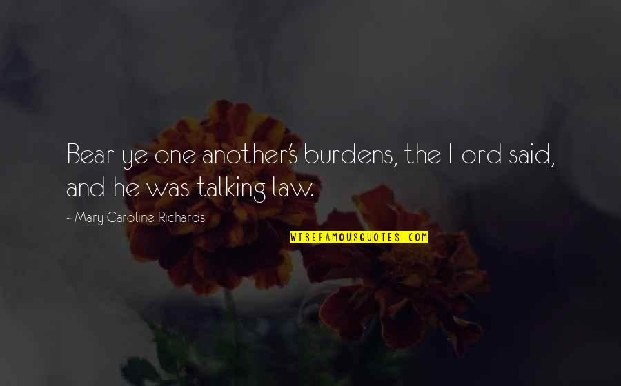 Law Lord Quotes By Mary Caroline Richards: Bear ye one another's burdens, the Lord said,