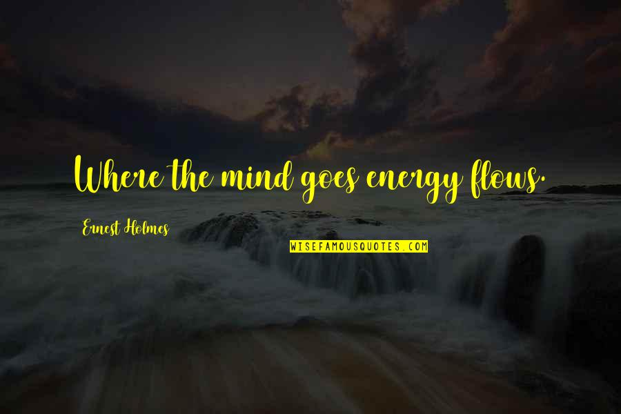 Law Of Attraction Quotes By Ernest Holmes: Where the mind goes energy flows.