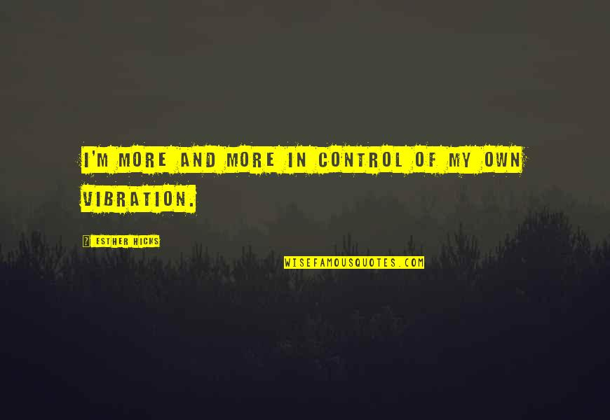 Law Of Attraction Quotes By Esther Hicks: I'm more and more in control of my