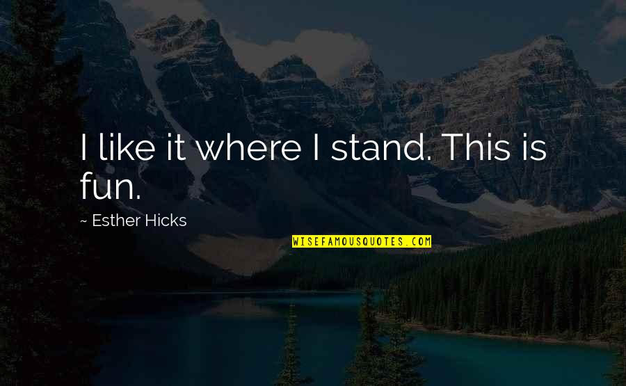 Law Of Attraction Quotes By Esther Hicks: I like it where I stand. This is