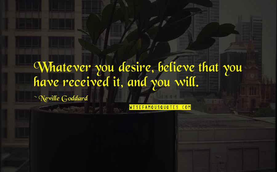 Law Of Attraction Quotes By Neville Goddard: Whatever you desire, believe that you have received
