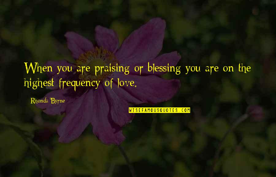 Law Of Attraction Quotes By Rhonda Byrne: When you are praising or blessing you are