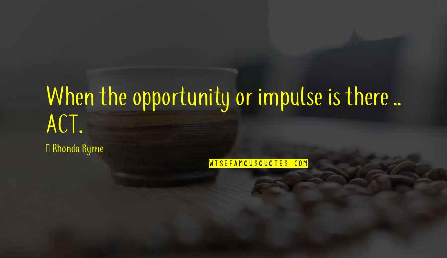 Law Of Attraction Quotes By Rhonda Byrne: When the opportunity or impulse is there ..
