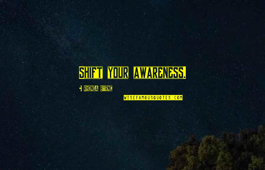 Law Of Attraction Quotes By Rhonda Byrne: Shift your awareness.