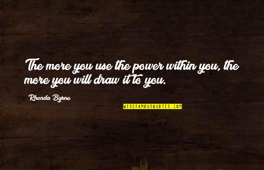 Law Of Attraction Quotes By Rhonda Byrne: The more you use the power within you,