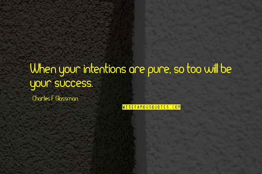 Law Of Success Quotes By Charles F. Glassman: When your intentions are pure, so too will