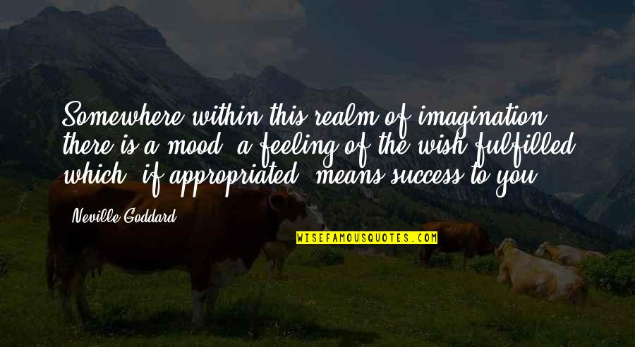 Law Of Success Quotes By Neville Goddard: Somewhere within this realm of imagination there is