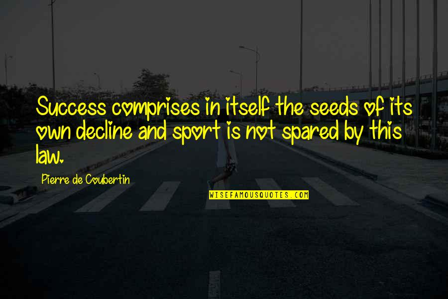 Law Of Success Quotes By Pierre De Coubertin: Success comprises in itself the seeds of its