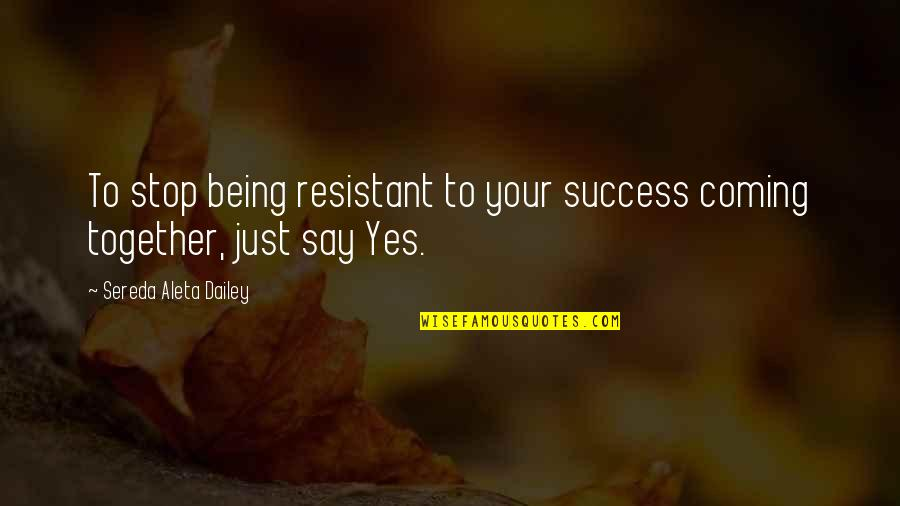 Law Of Success Quotes By Sereda Aleta Dailey: To stop being resistant to your success coming