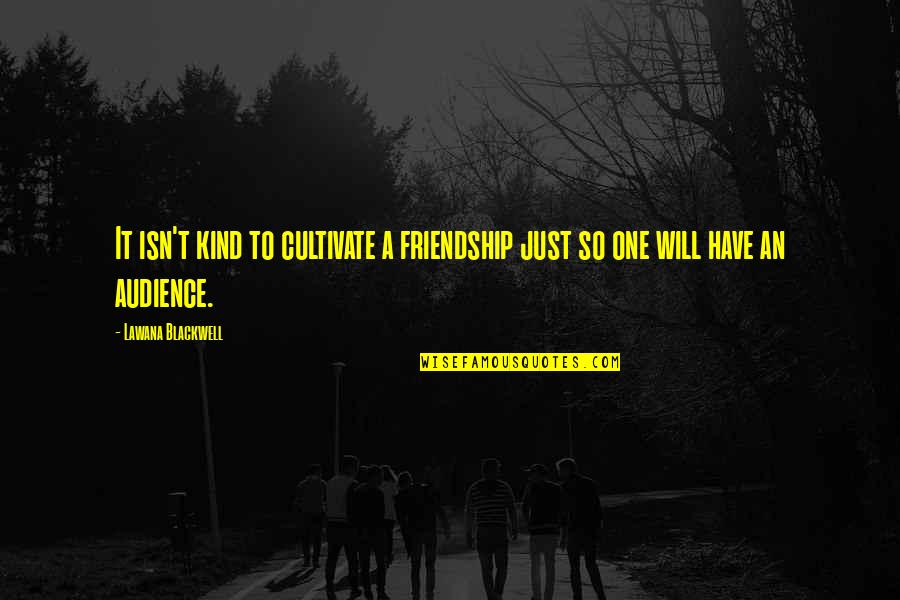 Lawana Blackwell Quotes By Lawana Blackwell: It isn't kind to cultivate a friendship just