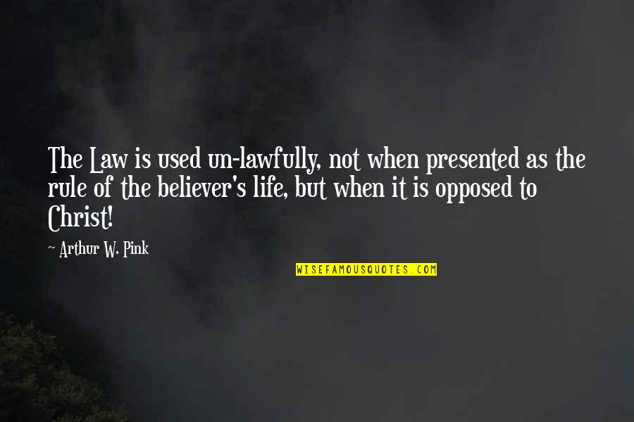 Lawfully Quotes By Arthur W. Pink: The Law is used un-lawfully, not when presented