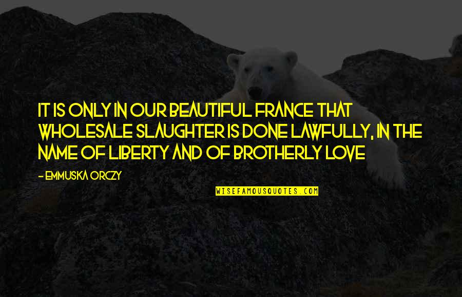 Lawfully Quotes By Emmuska Orczy: It is only in our beautiful France that