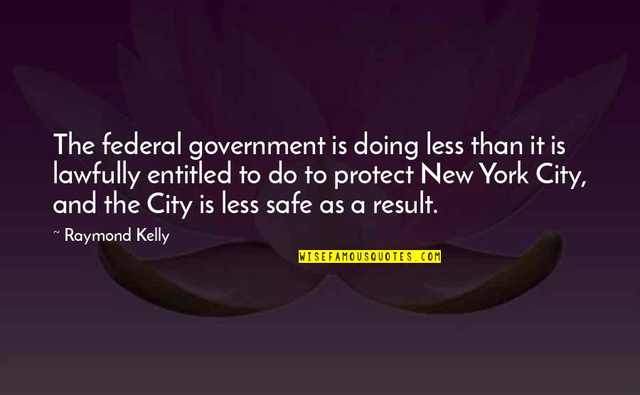 Lawfully Quotes By Raymond Kelly: The federal government is doing less than it