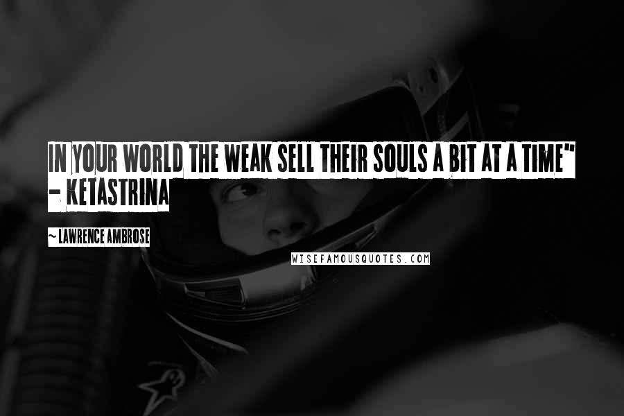 """Lawrence Ambrose quotes: In your world the weak sell their souls a bit at a time"""" - Ketastrina"""