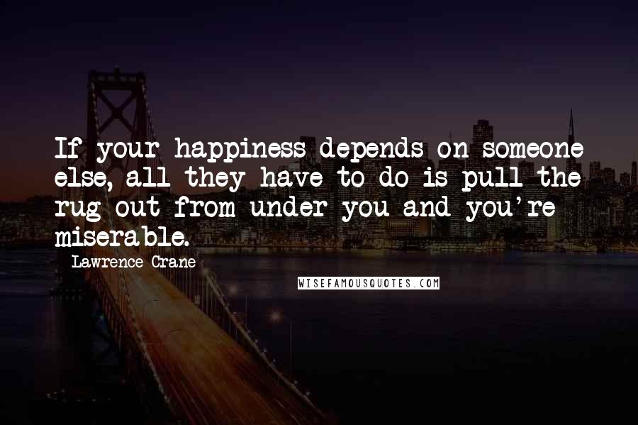 Lawrence Crane quotes: If your happiness depends on someone else, all they have to do is pull the rug out from under you and you're miserable.