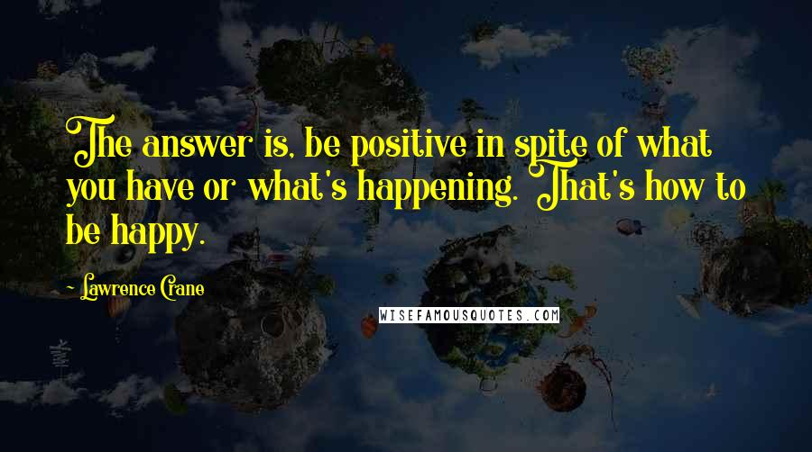 Lawrence Crane quotes: The answer is, be positive in spite of what you have or what's happening. That's how to be happy.