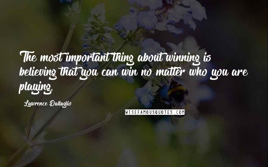 Lawrence Dallaglio quotes: The most important thing about winning is believing that you can win no matter who you are playing.