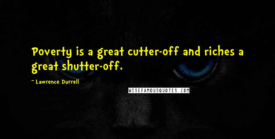 Lawrence Durrell quotes: Poverty is a great cutter-off and riches a great shutter-off.