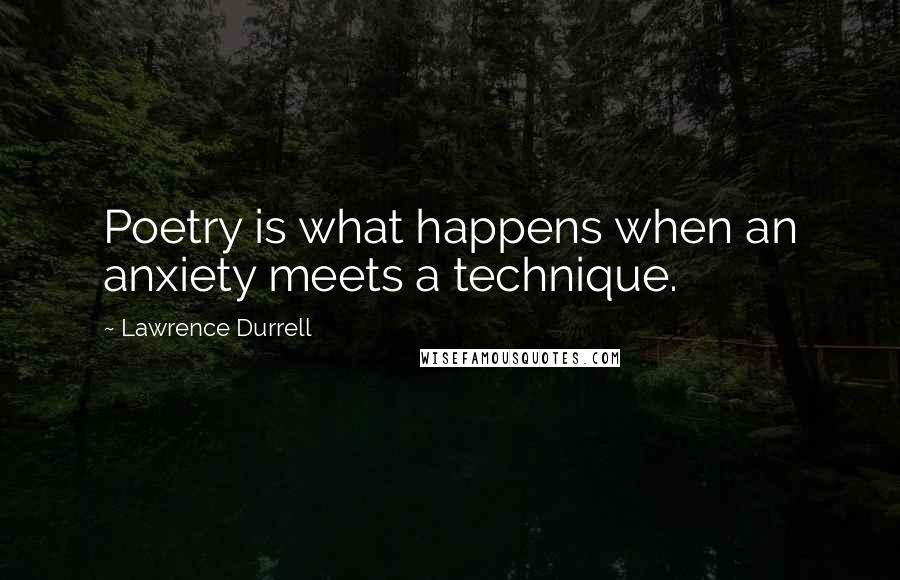 Lawrence Durrell quotes: Poetry is what happens when an anxiety meets a technique.