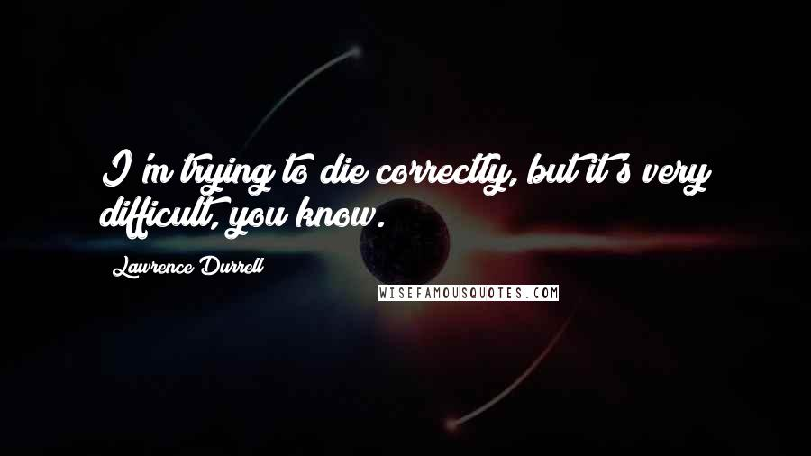 Lawrence Durrell quotes: I'm trying to die correctly, but it's very difficult, you know.
