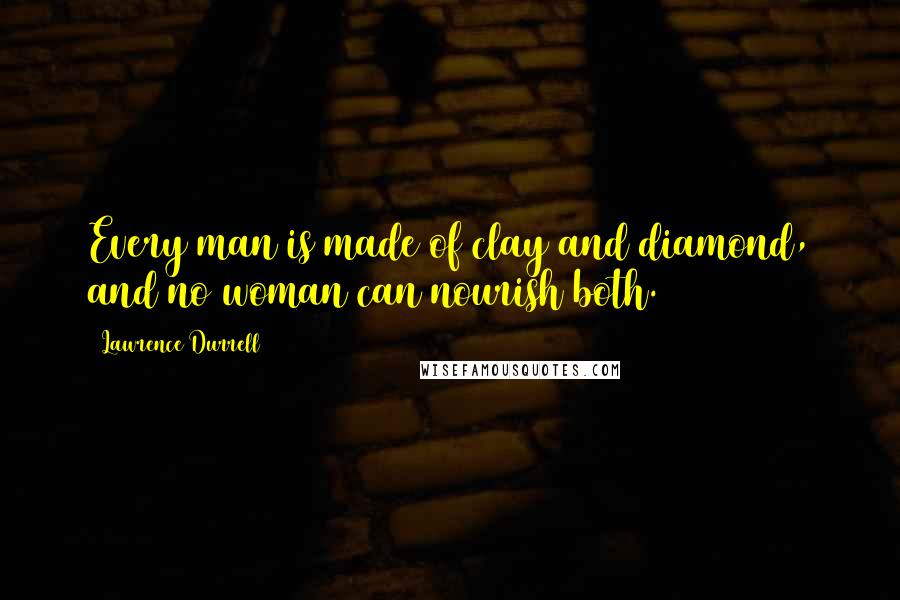 Lawrence Durrell quotes: Every man is made of clay and diamond, and no woman can nourish both.