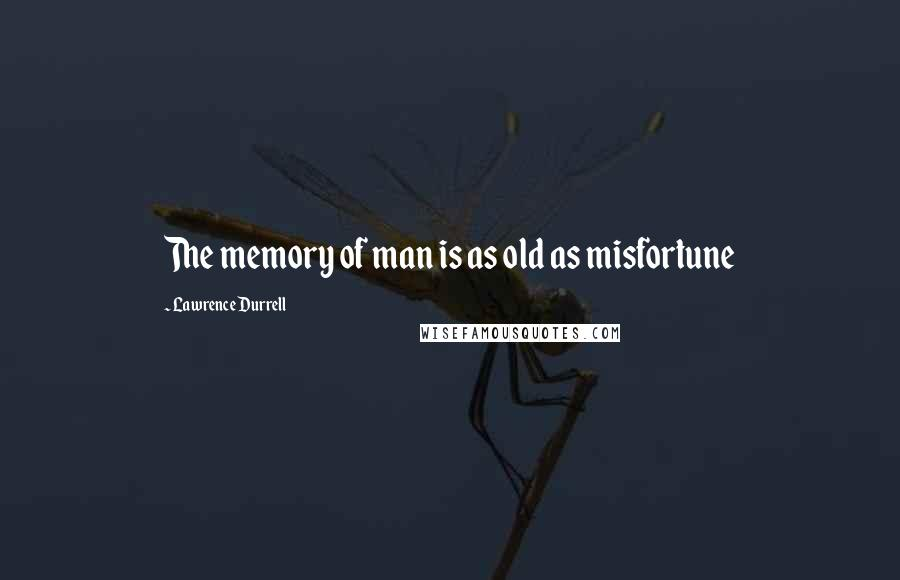 Lawrence Durrell quotes: The memory of man is as old as misfortune