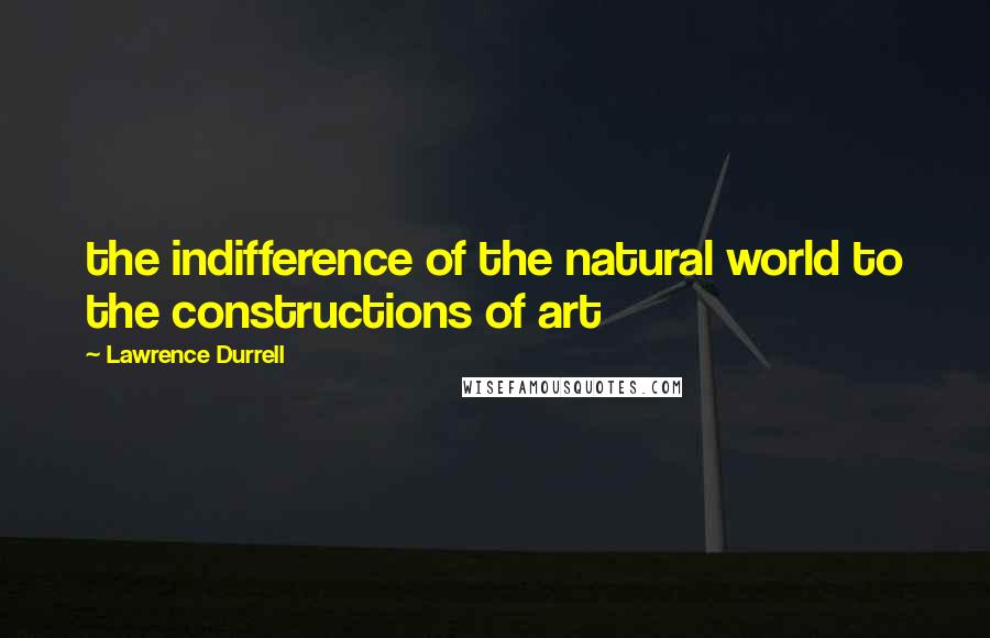 Lawrence Durrell quotes: the indifference of the natural world to the constructions of art
