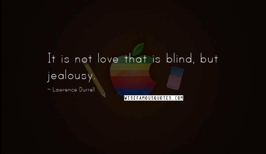Lawrence Durrell quotes: It is not love that is blind, but jealousy.