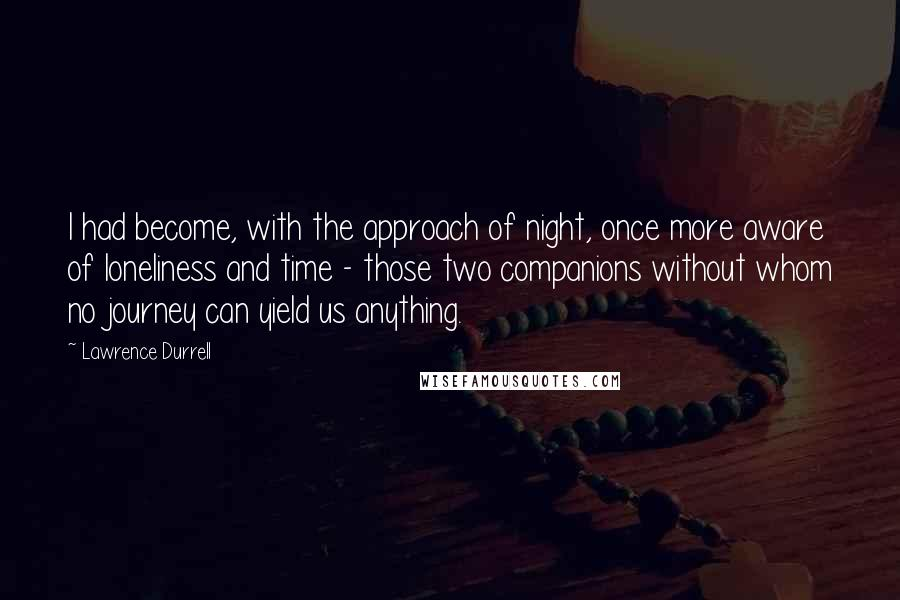 Lawrence Durrell quotes: I had become, with the approach of night, once more aware of loneliness and time - those two companions without whom no journey can yield us anything.