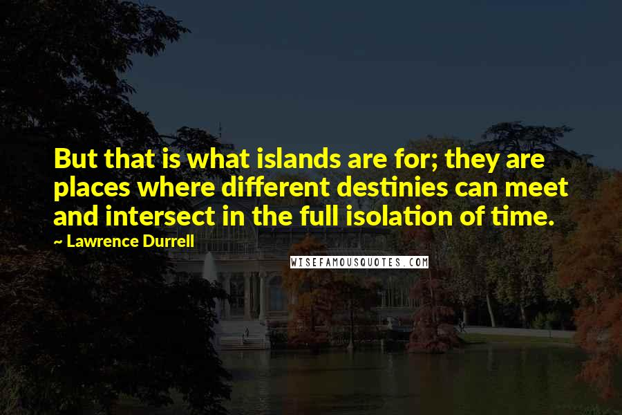 Lawrence Durrell quotes: But that is what islands are for; they are places where different destinies can meet and intersect in the full isolation of time.