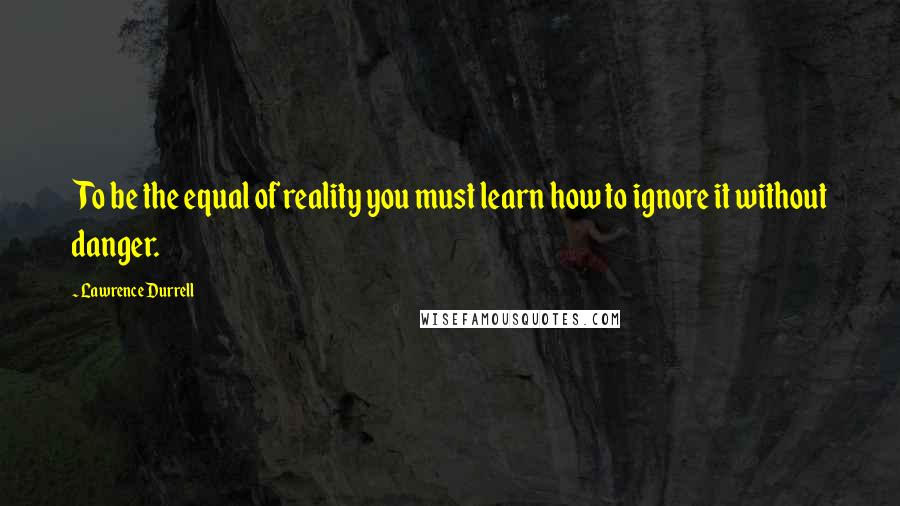Lawrence Durrell quotes: To be the equal of reality you must learn how to ignore it without danger.