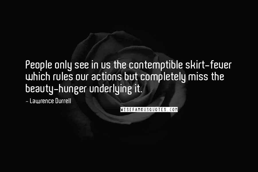 Lawrence Durrell quotes: People only see in us the contemptible skirt-fever which rules our actions but completely miss the beauty-hunger underlying it.