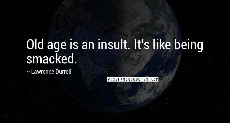 Lawrence Durrell quotes: Old age is an insult. It's like being smacked.
