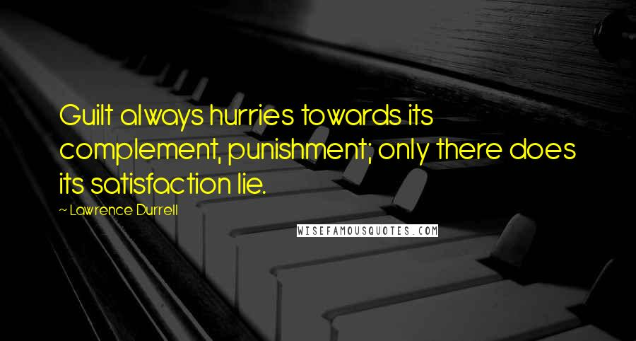 Lawrence Durrell quotes: Guilt always hurries towards its complement, punishment; only there does its satisfaction lie.