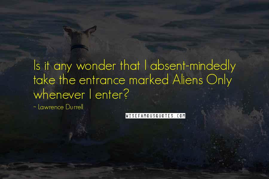 Lawrence Durrell quotes: Is it any wonder that I absent-mindedly take the entrance marked Aliens Only whenever I enter?