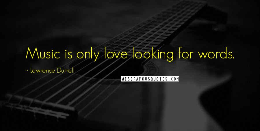Lawrence Durrell quotes: Music is only love looking for words.
