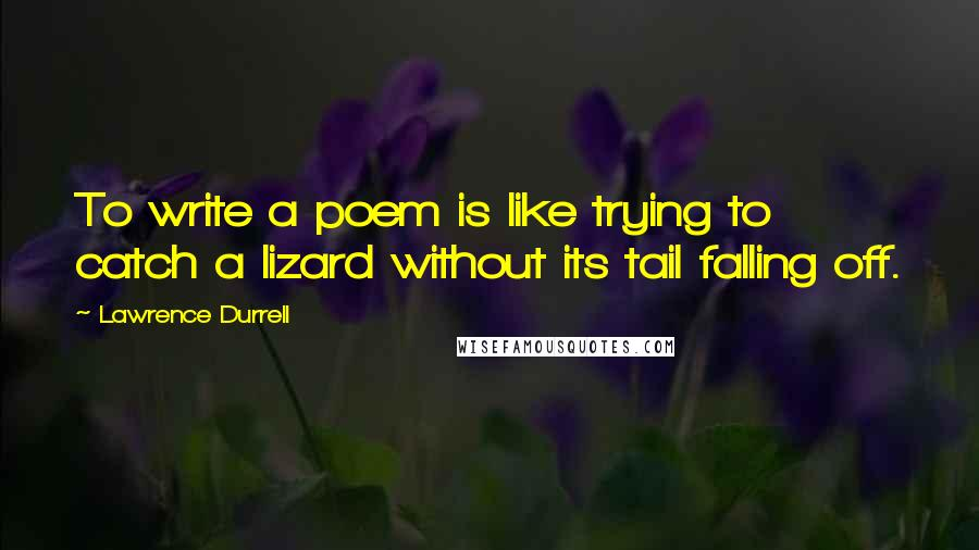 Lawrence Durrell quotes: To write a poem is like trying to catch a lizard without its tail falling off.