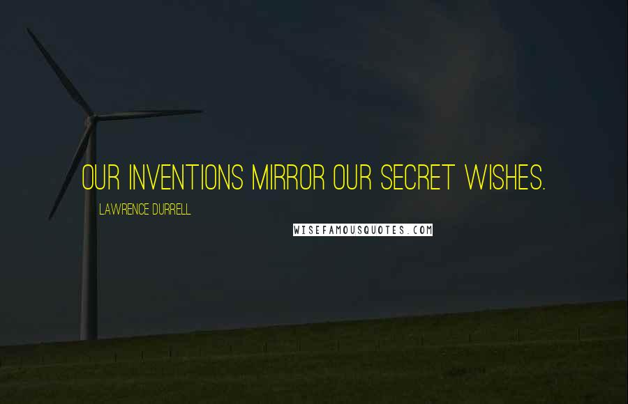 Lawrence Durrell quotes: Our inventions mirror our secret wishes.