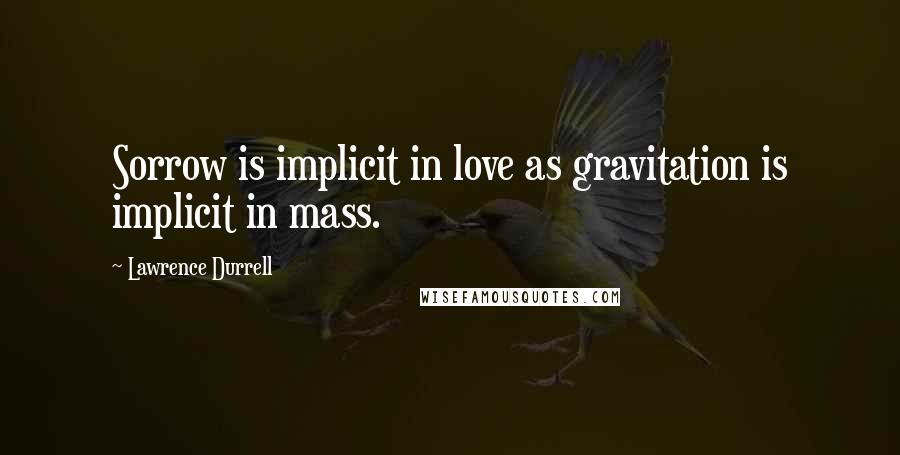 Lawrence Durrell quotes: Sorrow is implicit in love as gravitation is implicit in mass.